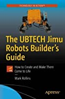 The UBTECH Jimu Robots Builder's Guide: How to Create and Make Them Come to Life Front Cover