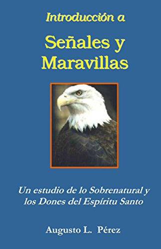 Introduccion a Senales y Maravillas: Un estudio de lo Sobrenatural y los Dones del Espíritu Santo (Spanish Edition) by [Perez, Augusto L.]