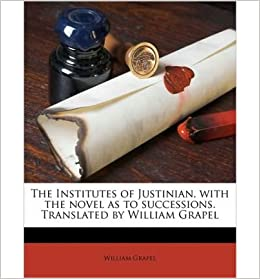 The Institutes of Justinian, with the Novel as to Successions. Translated by William Grapel- Common