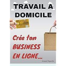 Travail à domicile: Crée ton Business en Ligne: Comment créer un business en ligne et gagner de l'argent sur internet. Les meilleurs idées de business en ligne rentables. (French Edition)