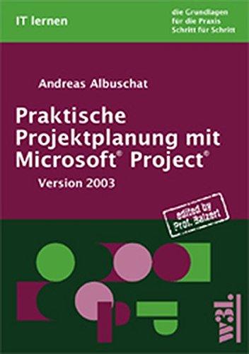 Praktische Projektplanung mit Microsoft Project. Version 2003. Die Grundlagen für die Praxis Schritt für Schritt