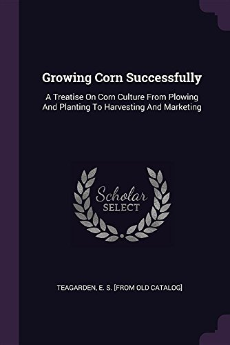 Growing Corn Successfully: A Treatise On Corn Culture From Plowing And Planting To Harvesting And Marketing