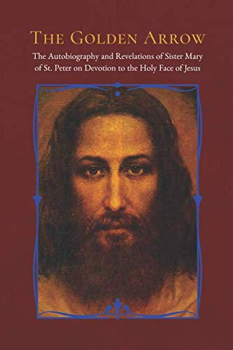 The Golden Arrow: The Autobiography and Revelations of Sister Mary of St. Peter on Devotion to the Holy Face of Jesus (Devotion To The Holy Face Of Jesus)