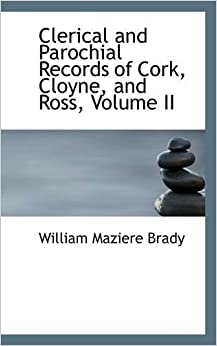 Book Clerical and Parochial Records of Cork, Cloyne, and Ross, Volume II by William Maziere Brady (2009-03-06)