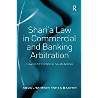 Shari a Law in Commercial and Banking Arbitration: Law and Practice in Saudi Arabia