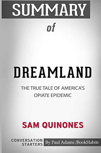 Summary of Dreamland: The True Tale of America's Opiate Epidemic by Sam Quinones: Conversation Starters (Dreamland The True Tale Of Americas Opiate Epidemic)
