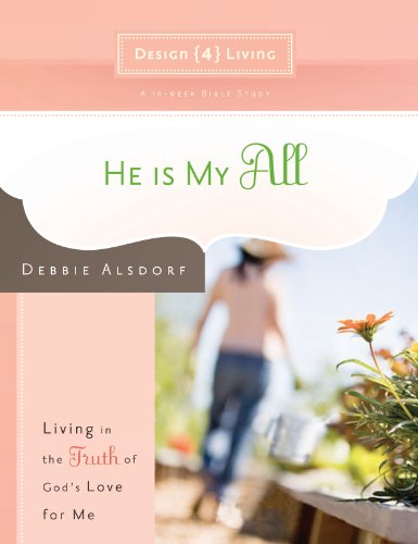 He Is My All: Living in the Truth of God's Love for Me (Design4living) by [Alsdorf, Debbie]