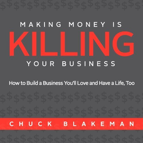 Making Money Is Killing Your Business, How to Build a Business You'll Love and Have a Life, Too by Chuck Blakeman (2010-03-12)