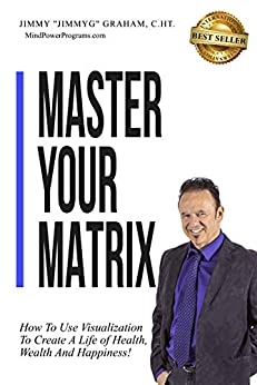Master Your Matrix: How to Visualize Your Way to Health, Wealth, and Happiness! by [Graham, Jimmy]