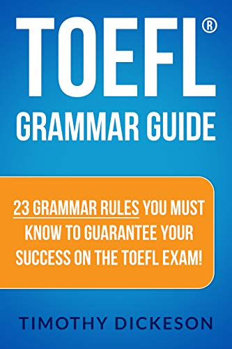 TOEFL Grammar Guide - 23 Grammar Rules You Must Know To Guarantee Your Success On The TOEFL Exam! by [Dickeson, Timothy]