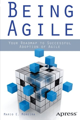 Being Agile: Your Roadmap to Successful Adoption of Agile by Mario E. Moreira, Publisher : Apress