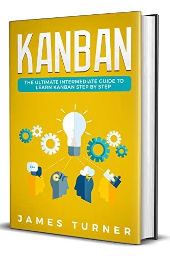 Kanban: The Ultimate Intermediate Guide to Learn Kanban Step by Step (Best Way To Learn Agile)