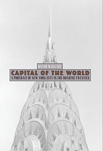 Capital Of The World  A Portrait Of New York City In The Roaring Twenties