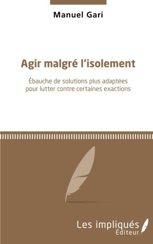 Agir malgré l'isolement: Ebauche de solutions plus adaptées pour lutter contre certaines exactions (French Edition)