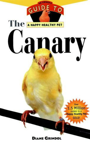 Canary Birds Pet (The Canary: An Owner's Guide to a Happy Healthy Pet (Your Happy Healthy P Book 132))
