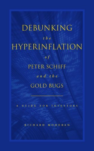 Debunking the Hyperinflation of Peter Schiff and the Gold Bugs: A Guide for Investors 1st edition by Richard Moheban (2009) Paperback