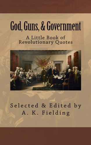 A Little Book of Revolutionary Quotes:  God, Guns, & Government (Volume 1)