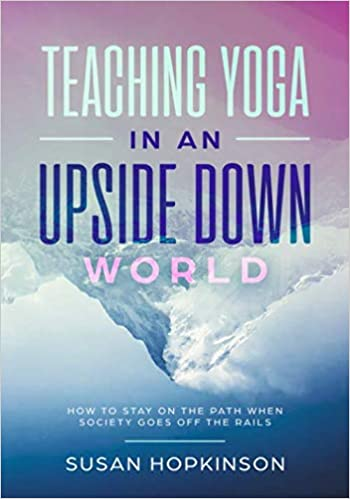 Teaching Yoga in an Upside-Down World: How to stay on the ...
