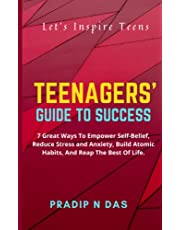 Teenagers' Guide to Success: 7 Great Ways To Empower Self-Belief, Reduce Stress And Anxiety, Build Atomic Habits, and Reap the Best of Life.