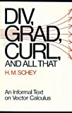 Div, Grad, Curl and All That : An Informal Text on Vector Calculus, Schey, Harry M., 0393093670