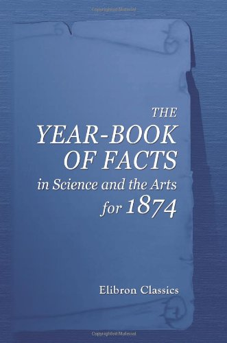 Download The Year-Book of Facts in Science and the Arts, for 1874 PDF