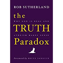 The Truth Paradox: Why God is Real and Atheism Makes Sense