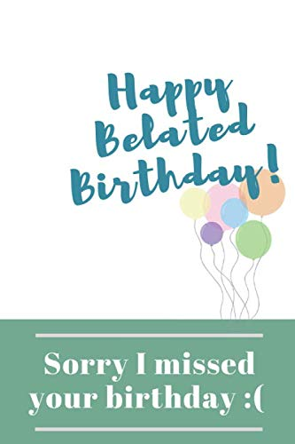 Sorry I Missed Your Birthday: Happy Belated Birthday Wishes Gift Blank Lined Journal (Messages, Greetings, Presents, Cards) (Funny Sorry Images For Best Friend)