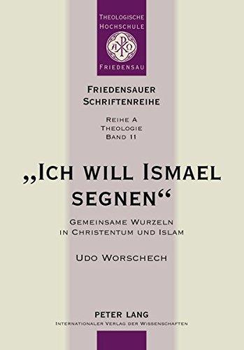 «Ich will Ismael segnen»: Gemeinsame Wurzeln in Christentum und Islam (Friedensauer Schriftenreihe)