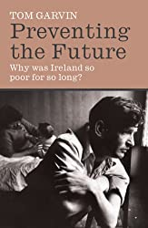 Preventing the Future: Why was Ireland so poor for so long?: Why Ireland Was So Poor for So Long
