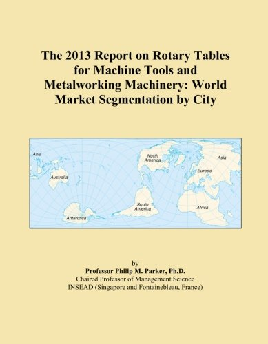 The 2013 Report on Rotary Tables for Machine Tools and Metalworking Machinery: World Market Segmentation by City