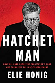 Hatchet Man: How Bill Barr Broke the Prosecutor's Code and Corrupted the Justice Depart