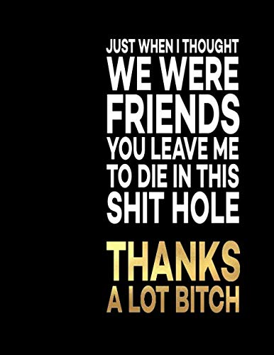 Just When I Thought We Were Friends You Leave Me To Die In This Shit Hole Thanks A Lot Bitch: Great Gift Idea With Funny Saying On Cover, For ... Business Office Journal For Co-worker) (Saying Goodbye To A Coworker In A Card)
