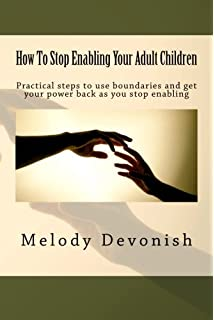 How To Stop Enabling Your Adult Children: Practical steps to use boundaries  and get your