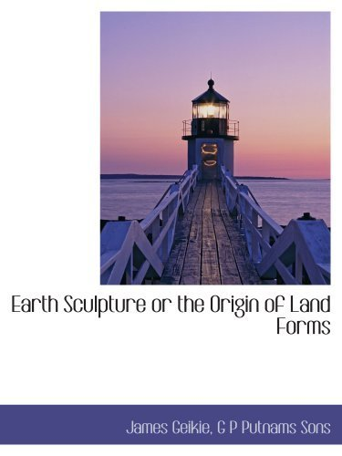 Earth Sculpture or the Origin of Land Forms by Geikie, James, G P Putnams Sons, . (2010) Paperback