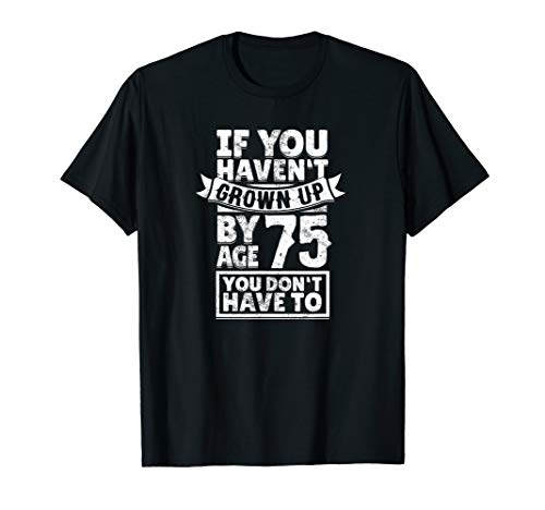 75th Birthday Saying - Hilarious Age 75 Grow Up Fun Gag Gift