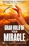 Grab Hold Of Your Miracle: 10 Keys to Experiencing Supernatural Miracles