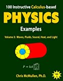 100 Instructive Calculus-based Physics Examples: Waves, Fluids, Sound, Heat, and Light (Calculus-based Physics Problems with Solutions) (Volume 3)