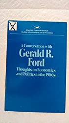 Conversation with Gerald Ford: Thoughts on Economics and Politics in the 1980's (Studies in political and social processes)