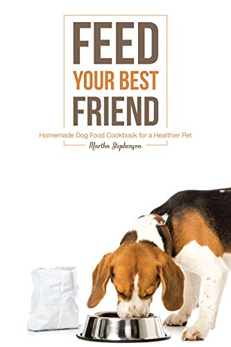 Feed Your Best Friend: Homemade Dog Food Cookbook for a Healthier Pet by Martha Stephenson
