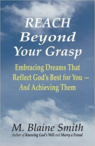 Reach Beyond Your Grasp: Embracing Dreams That Reflect God's Best for You -- And Achieving Them