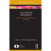 The Twitter Presidency: Donald J. Trump and the Politics of White Rage (NCA Focus on Communication Studies)