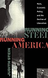 Running Steel, Running America : Race, Economic Policy, and the Decline of Liberalism