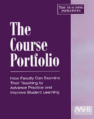 The Course Portfolio: How Faculty Can Examine Their Teaching to Advance Practice and Improve Student Learning (Teaching