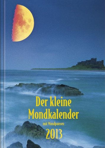 Der kleine Mondkalender 2013: Mit Mondpausen. Mit praktischen Hinweisen zu Gesundheit, Garten, Körperpflege, Haushalt. Mit Mondtagebuch für Ihre persönlichen Erfahrungen