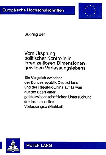 Vom Ursprung politischer Kontrolle in ihren zeitlosen Dimensionen geistigen Verfassungslebens: Ein Vergleich zwischen der Bundesrepublik Deutschland ... (Europäische Hochschulschriften Recht)