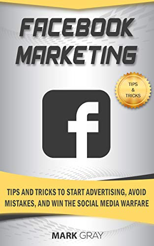 Facebook Marketing: Tips and Tricks to Start Advertising, Avoid Mistakes and Win the Social Media  Warfare (Best Digital Advertising Campaigns 2019)