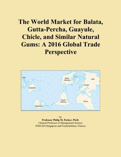 The World Market for Balata, Gutta-Percha, Guayule, Chicle, and Similar Natural Gums: A 2016 Global Trade Perspective