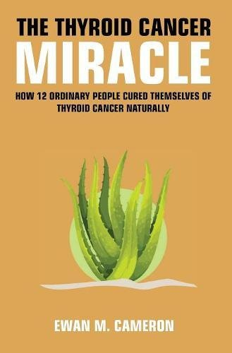 The Thyroid Cancer Miracle by Ewan M Cameron