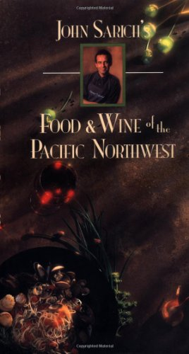 John Sarich's Food & Wine of the Pacific Northwest by John Sarich