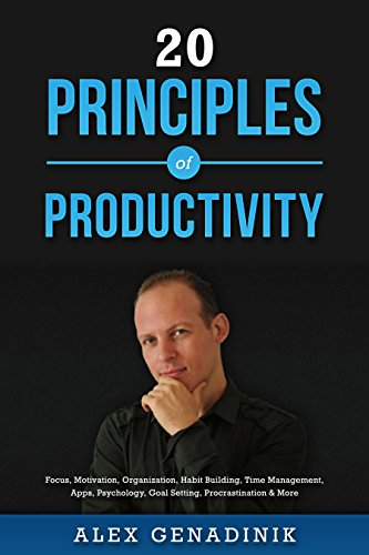 20 Principles of Productivity: Focus, Motivation, Organization, Habit Building, Time Management, Apps, Psychology, Goal Setting, Procrastination & More